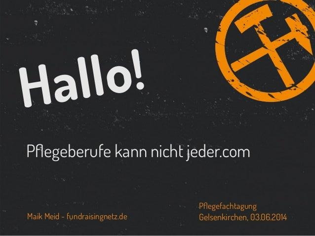 Pflegeberufe kann nicht jeder.com Hallo! Maik Meid - fundraisingnetz.de Gelsenkirchen, 03.06.2014 Pflegefachtagung
