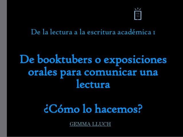 De la lectura a la escritura académica 1 De booktubers o exposiciones orales para comunicar una lectura ¿Cómo lo hacemos? ...