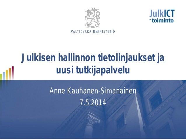 Julkisen hallinnon tietolinjaukset ja uusi tutkijapalvelu Anne Kauhanen-Simanainen 7.5.2014