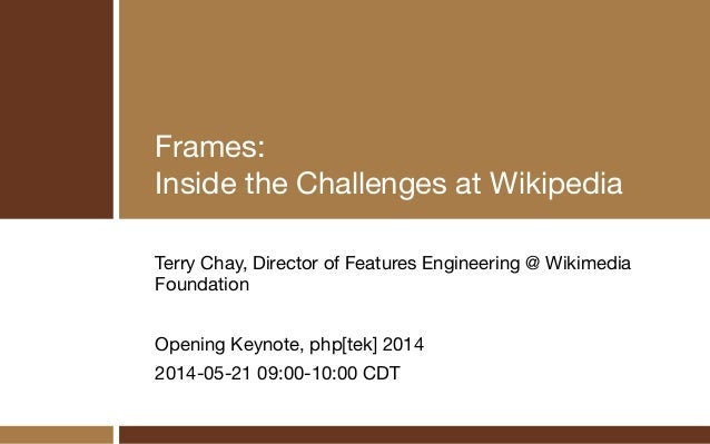 Frames:  Inside the Challenges at Wikipedia Terry Chay, Director of Features Engineering @ Wikimedia Foundation  ! Opening...