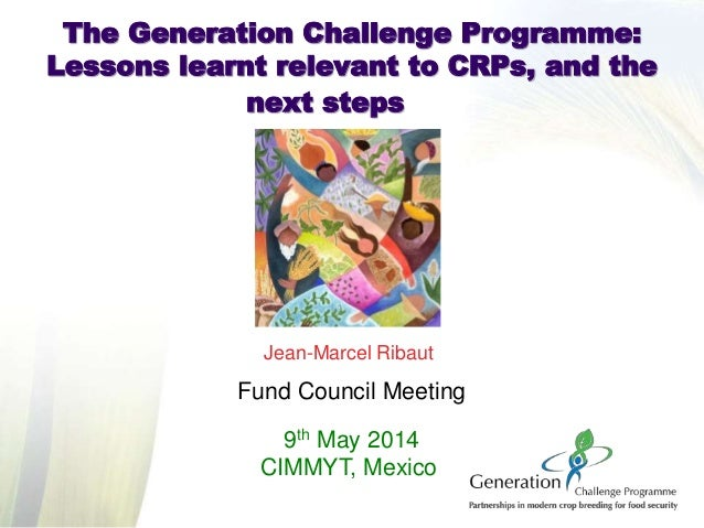 Jean-Marcel Ribaut Fund Council Meeting 9th May 2014 CIMMYT, Mexico The Generation Challenge Programme: Lessons learnt rel...