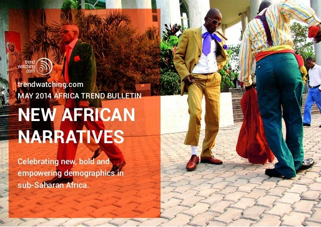 NEW AFRICAN NARRATIVES trendwatching.com MAY 2014 AFRICA TREND BULLETIN Celebrating new, bold and empowering demographics ...