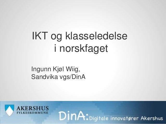 IKT og klasseledelse i norskfaget Ingunn Kjøl Wiig, Sandvika vgs/DinA