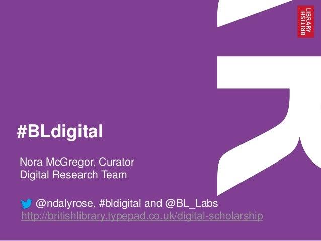 #BLdigital Nora McGregor, Curator Digital Research Team @ndalyrose, #bldigital and @BL_Labs http://britishlibrary.typepad....
