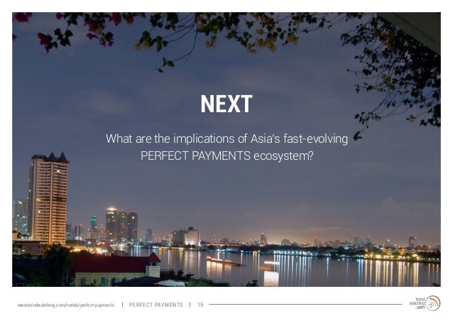 NEXT What are the implications of Asia's fast-evolving PERFECT PAYMENTS ecosystem? PERFECT PAYMENTSwww.trendwatching.com/t...