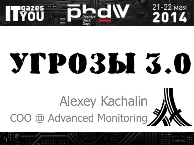 Угрозы 3.0 Alexey Kachalin COO @ Advanced Monitoring
