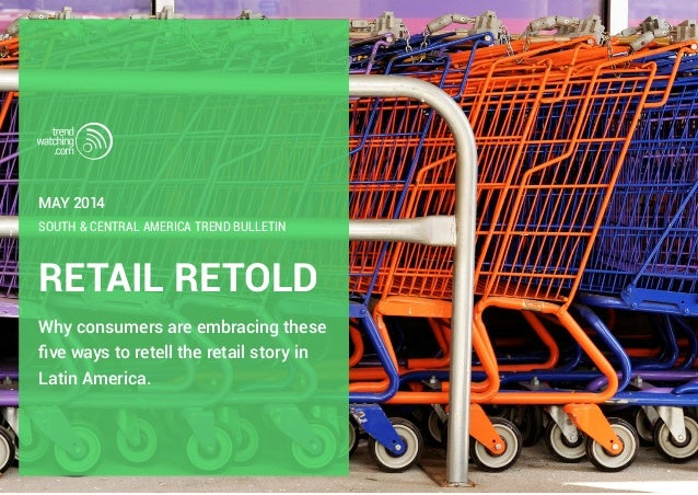 RETAIL RETOLD Why consumers are embracing these five ways to retell the retail story in Latin America. SOUTH & CENTRAL AME...