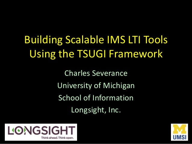 Building Scalable IMS LTI Tools Using the TSUGI Framework Charles Severance University of Michigan School of Information L...