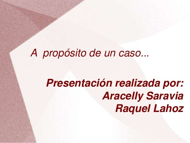 A propósito de un caso... Presentación realizada por: Aracelly Saravia Raquel Lahoz