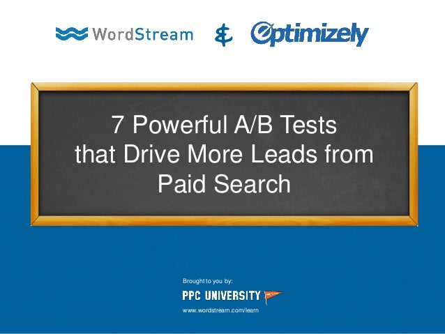 7 Powerful A/B Tests that Drive More Leads from Paid Search & Brought to you by: www.wordstream.com/learn