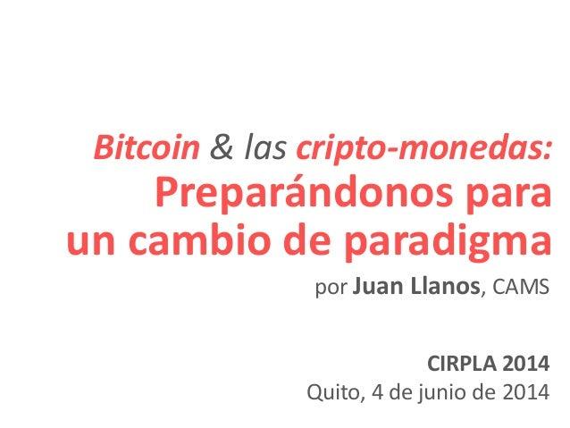 Bitcoin & las cripto-monedas: Preparándonos para un cambio de paradigma CIRPLA 2014 Quito, 4 de junio de 2014 por Juan Lla...