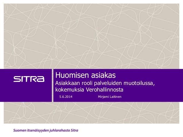 Huomisen asiakas Asiakkaan rooli palveluiden muotoilussa, kokemuksia Verohallinnosta 5.6.2014 Mirjami Laitinen