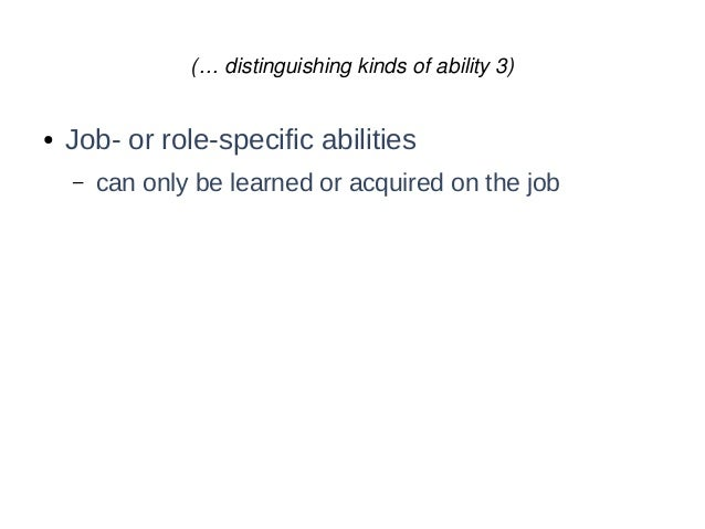 (… distinguishing kinds of ability 3) ● Job- or role-specific abilities – can only be learned or acquired on the job