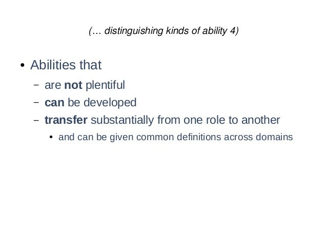 (… distinguishing kinds of ability 4) ● Abilities that – are not plentiful – can be developed – transfer substantially fro...