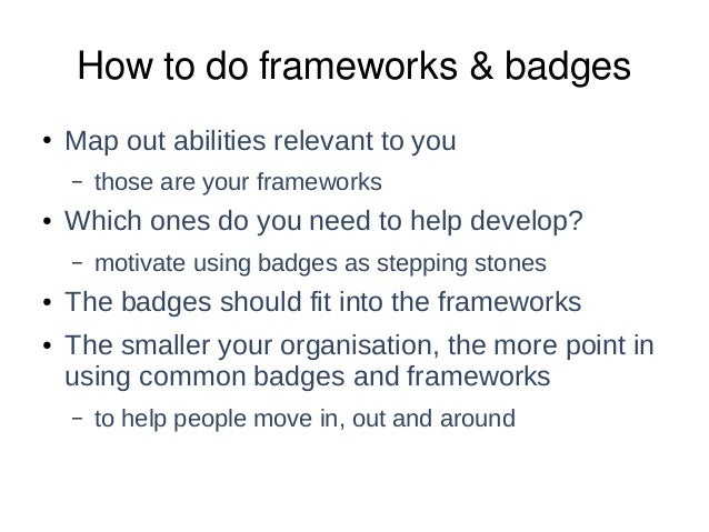 How to do frameworks & badges ● Map out abilities relevant to you – those are your frameworks ● Which ones do you need to ...