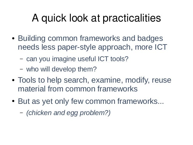 A quick look at practicalities ● Building common frameworks and badges needs less paper-style approach, more ICT – can you...