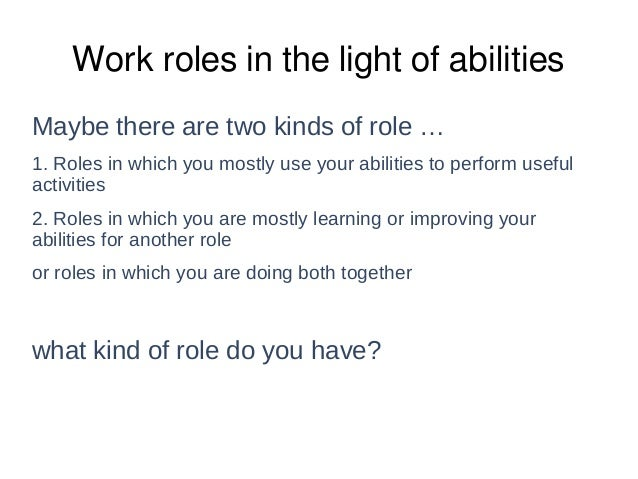 Work roles in the light of abilities Maybe there are two kinds of role … 1. Roles in which you mostly use your abilities t...
