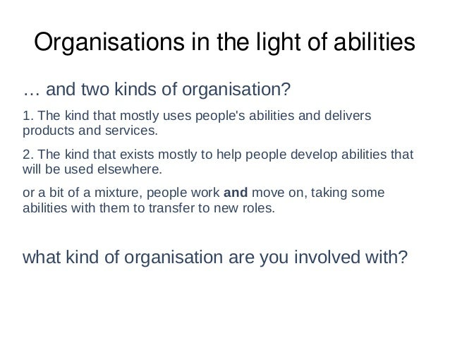 Organisations in the light of abilities … and two kinds of organisation? 1. The kind that mostly uses people's abilities a...