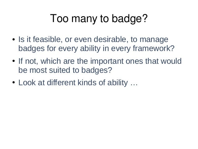 Too many to badge? ● Is it feasible, or even desirable, to manage badges for every ability in every framework? ● If not, w...