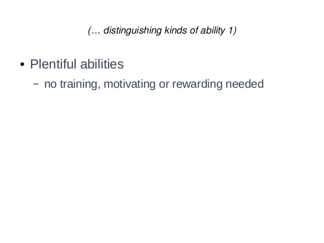 (… distinguishing kinds of ability 1) ● Plentiful abilities – no training, motivating or rewarding needed