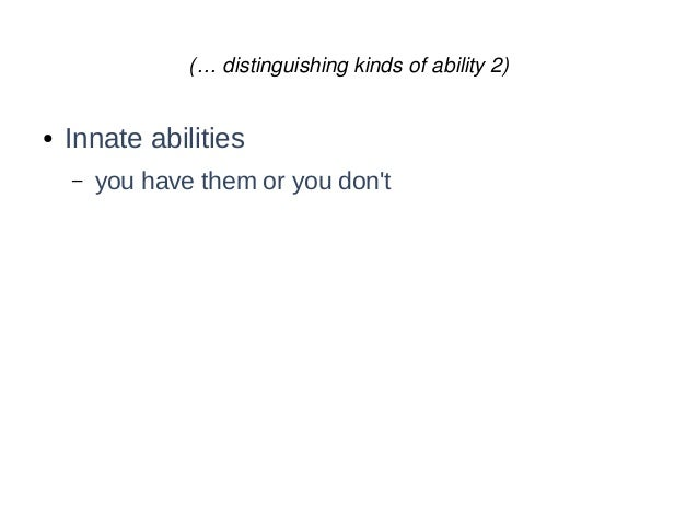 (… distinguishing kinds of ability 2) ● Innate abilities – you have them or you don't