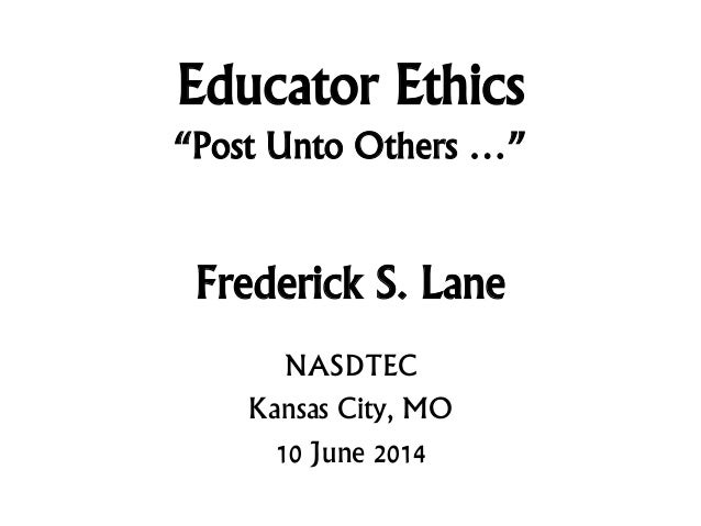 "Educator Ethics ""Post Unto Others …"" Frederick S. Lane NASDTEC Kansas City, MO 10 June 2014"