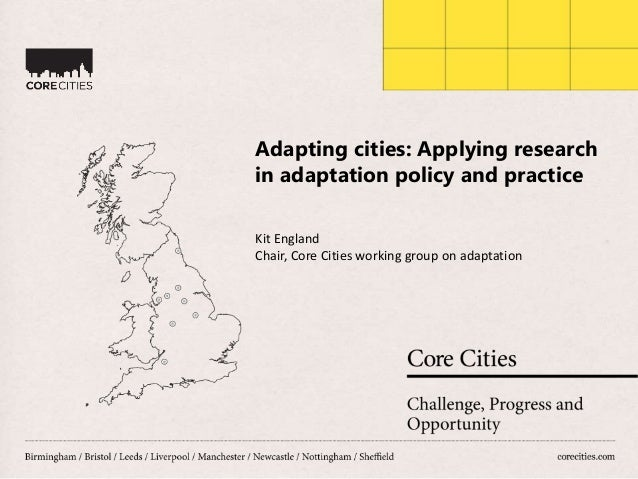 Adapting cities: Applying research in adaptation policy and practice Kit England Chair, Core Cities working group on adapt...