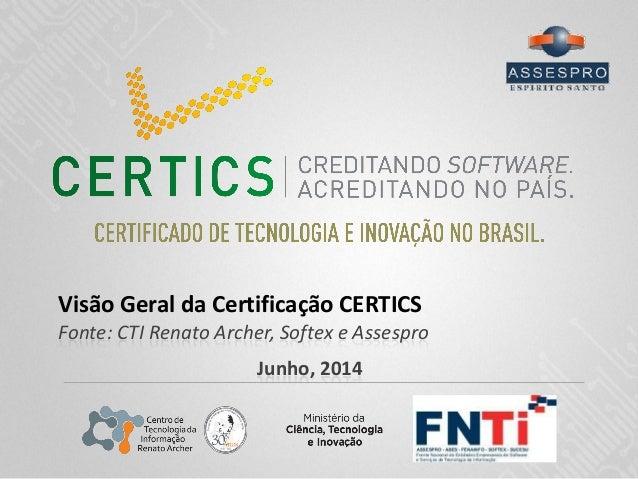 Visão Geral da Certificação CERTICS Fonte: CTI Renato Archer, Softex e Assespro Junho, 2014