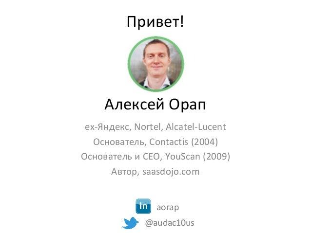 Привет! Алексей Орап ex-Яндекс, Nortel, Alcatel-Lucent Основатель, Contactis (2004) Основатель и CEO, YouScan (2009) Автор...