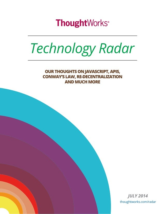 ThoughtWorks®  Technology Radar  OUR THOUGHTS ON JAVASCRIPT,  APIS,  CONWAY'S LAW,  RE-DECENTRALIZATION AND MUCH MORE  jUL...