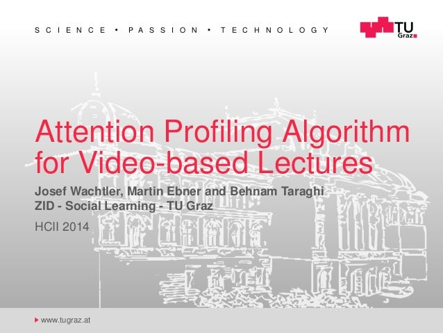 S C I E N C E P A S S I O N T E C H N O L O G Y www.tugraz.at Attention Profiling Algorithm for Video-based Lectures Josef ...