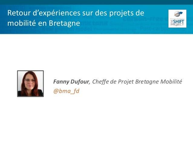 Retour d'expériences sur des projets de mobilité en Bretagne Fanny Dufour, Cheffe de Projet Bretagne Mobilité @bma_fd