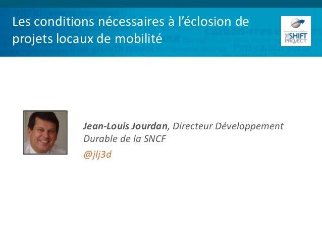 Les conditions nécessaires à l'éclosion de projets locaux de mobilité Jean-Louis Jourdan, Directeur Développement Durable ...