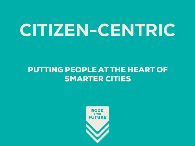 PUTTING PEOPLE AT THE HEART OF SMARTER CITIES CITIZEN-CENTRIC