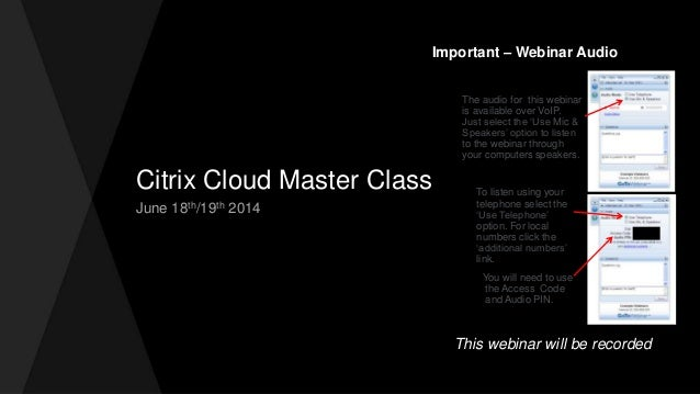 Citrix Cloud Master Class June 18th/19th 2014 Important – Webinar Audio The audio for this webinar is available over VoIP....