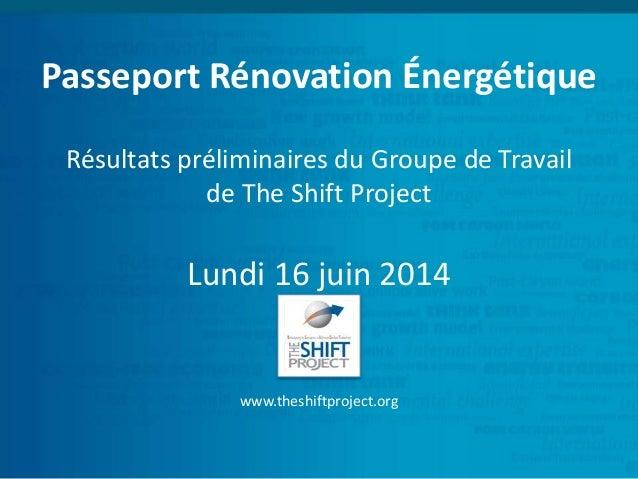 Passeport Rénovation Énergétique Résultats préliminaires du Groupe de Travail de The Shift Project Lundi 16 juin 2014 www....