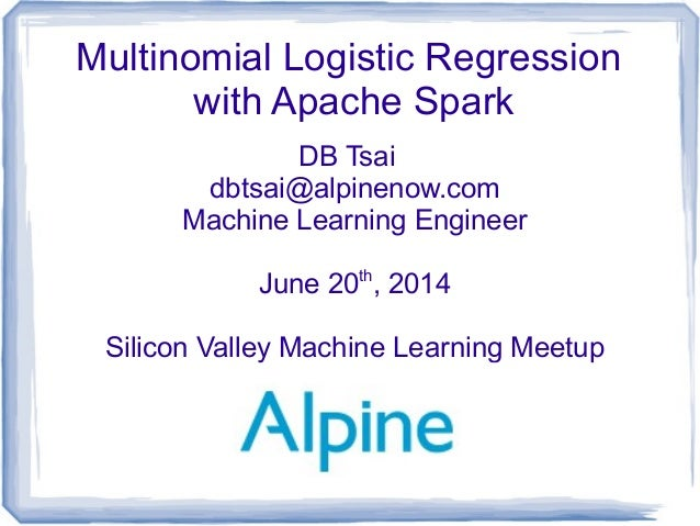 Multinomial Logistic Regression with Apache Spark DB Tsai dbtsai@alpinenow.com Machine Learning Engineer June 20th , 2014 ...