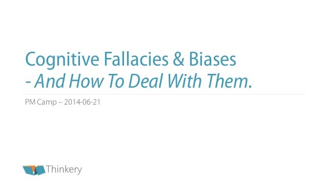 Cognitive Fallacies & Biases - And How To Deal With Them. PM Camp – 2014-06-21