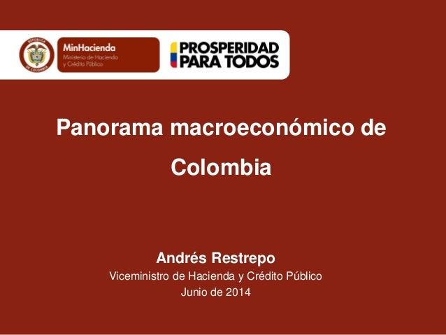 Andrés Restrepo Viceministro de Hacienda y Crédito Público Junio de 2014 Panorama macroeconómico de Colombia