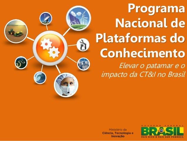 Programa Nacional de Plataformas do Conhecimento Elevar o patamar e o impacto da CT&I no Brasil