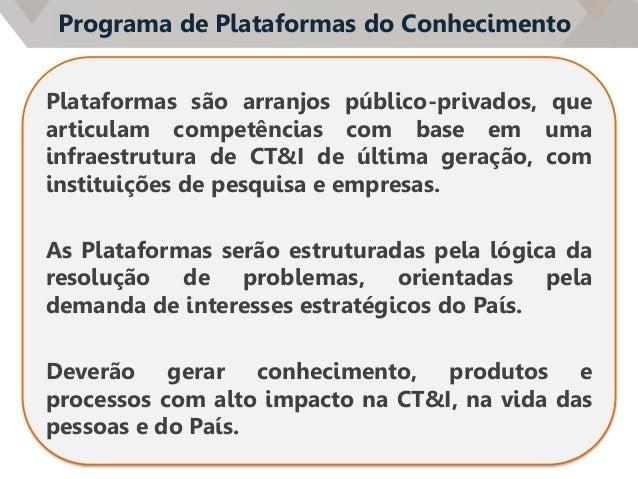 Programa de Plataformas do Conhecimento Plataformas são arranjos público-privados, que articulam competências com base em ...