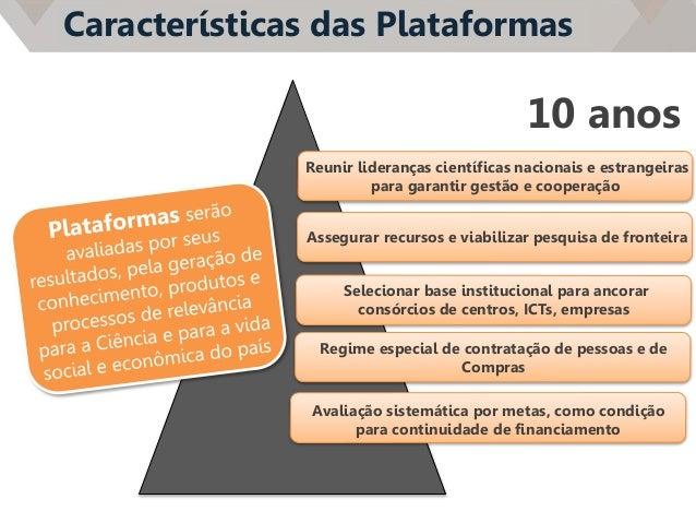 Características das Plataformas Reunir lideranças científicas nacionais e estrangeiras para garantir gestão e cooperação A...