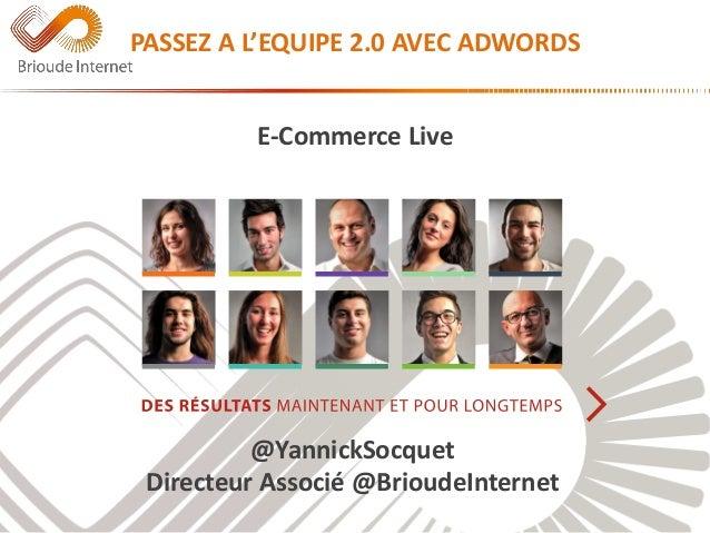 PASSEZ A L'EQUIPE 2.0 AVEC ADWORDS  E-Commerce Live  @YannickSocquet  Directeur Associé @BrioudeInternet