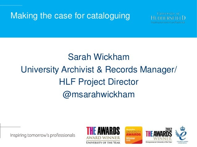 Making the case for cataloguing Sarah Wickham University Archivist & Records Manager/ HLF Project Director @msarahwickham