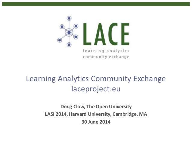Learning Analytics Community Exchange laceproject.eu Doug Clow, The Open University LASI 2014, Harvard University, Cambrid...