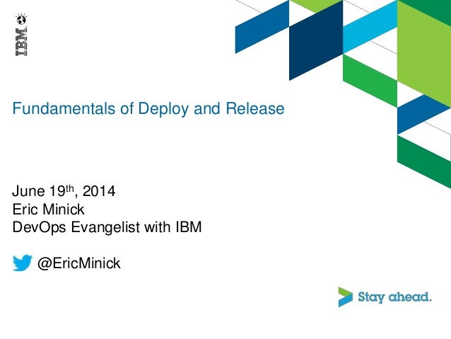 Fundamentals of Deploy and Release June 19th, 2014 Eric Minick DevOps Evangelist with IBM @EricMinick