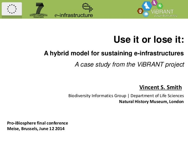 Use it or lose it: A hybrid model for sustaining e-infrastructures A case study from the ViBRANT project Vincent S. Smith ...