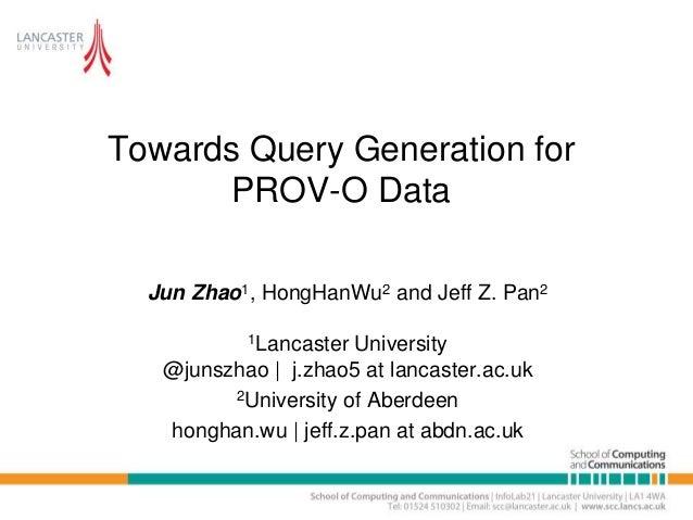 Towards Query Generation for PROV-O Data Jun Zhao1, HongHanWu2 and Jeff Z. Pan2 1Lancaster University @junszhao | j.zhao5 ...