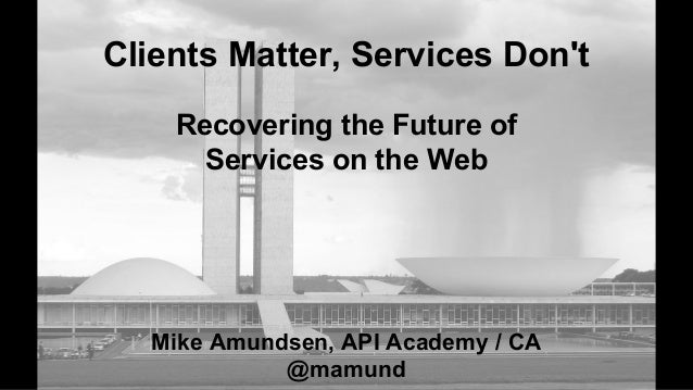Clients Matter, Services Don't Mike Amundsen, API Academy / CA @mamund Recovering the Future of Services on the Web
