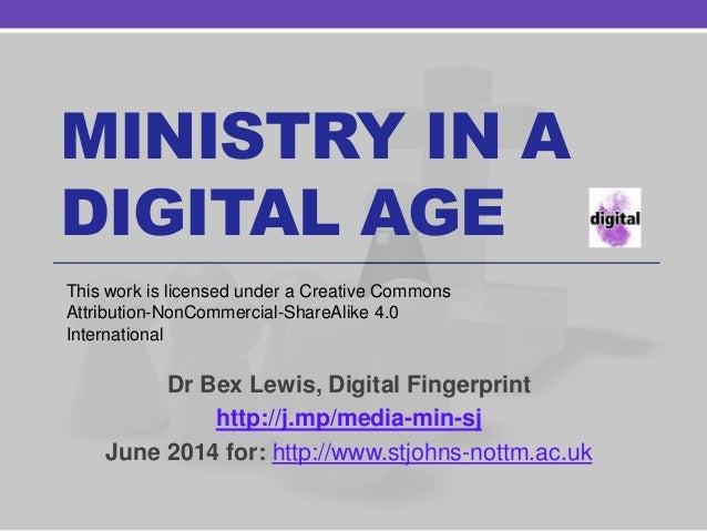 MINISTRY IN A DIGITAL AGE Dr Bex Lewis, Digital Fingerprint http://j.mp/media-min-sj June 2014 for: http://www.stjohns-not...